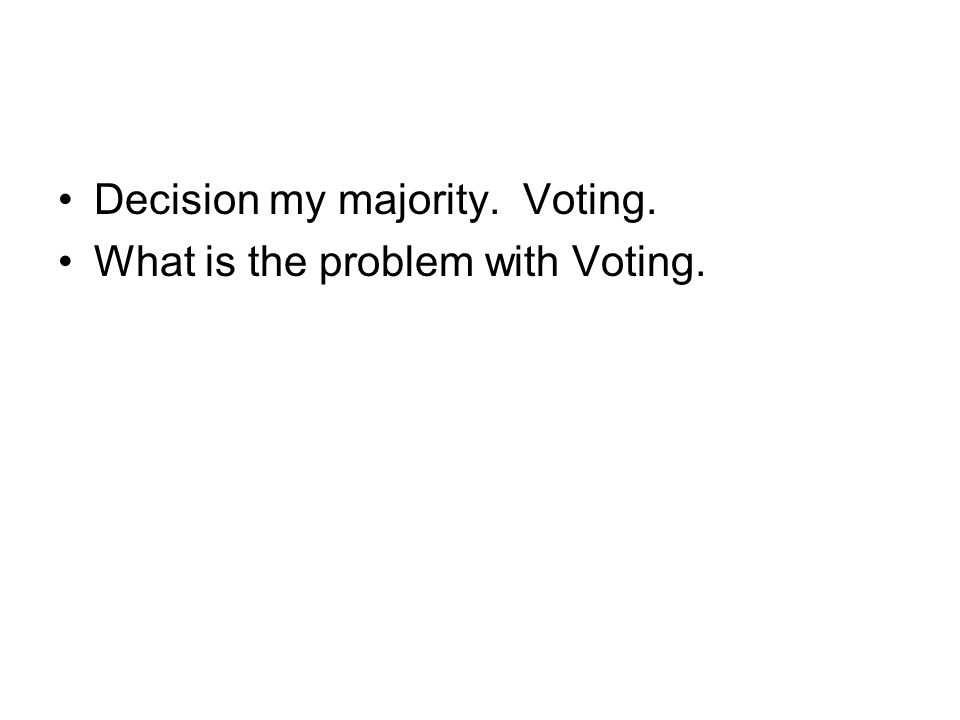 Decision my majority. Voting. What is the problem with Voting.