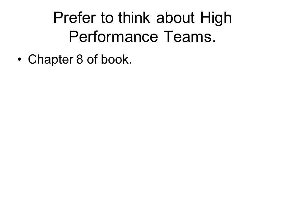 Prefer to think about High Performance Teams. Chapter 8 of book.