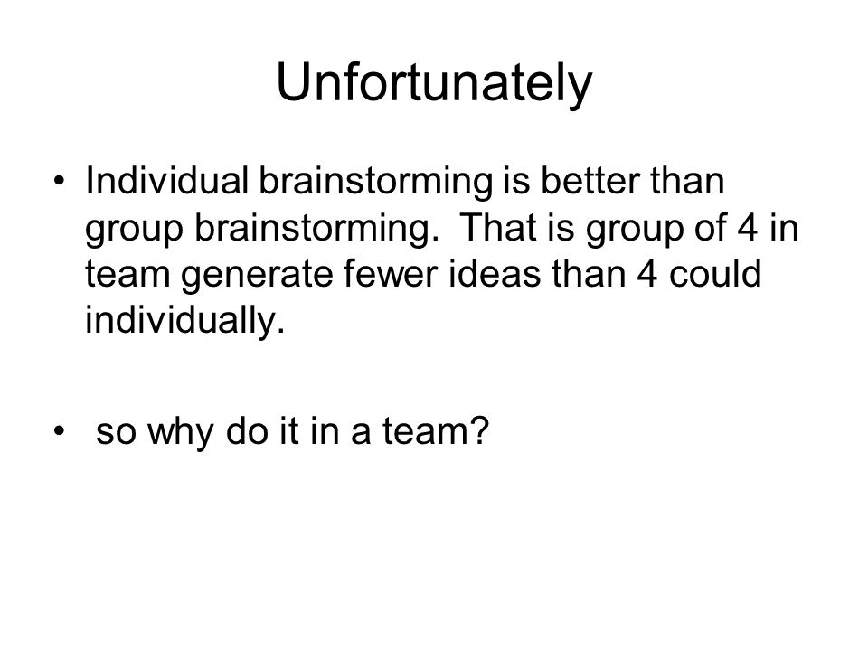 Unfortunately Individual brainstorming is better than group brainstorming.