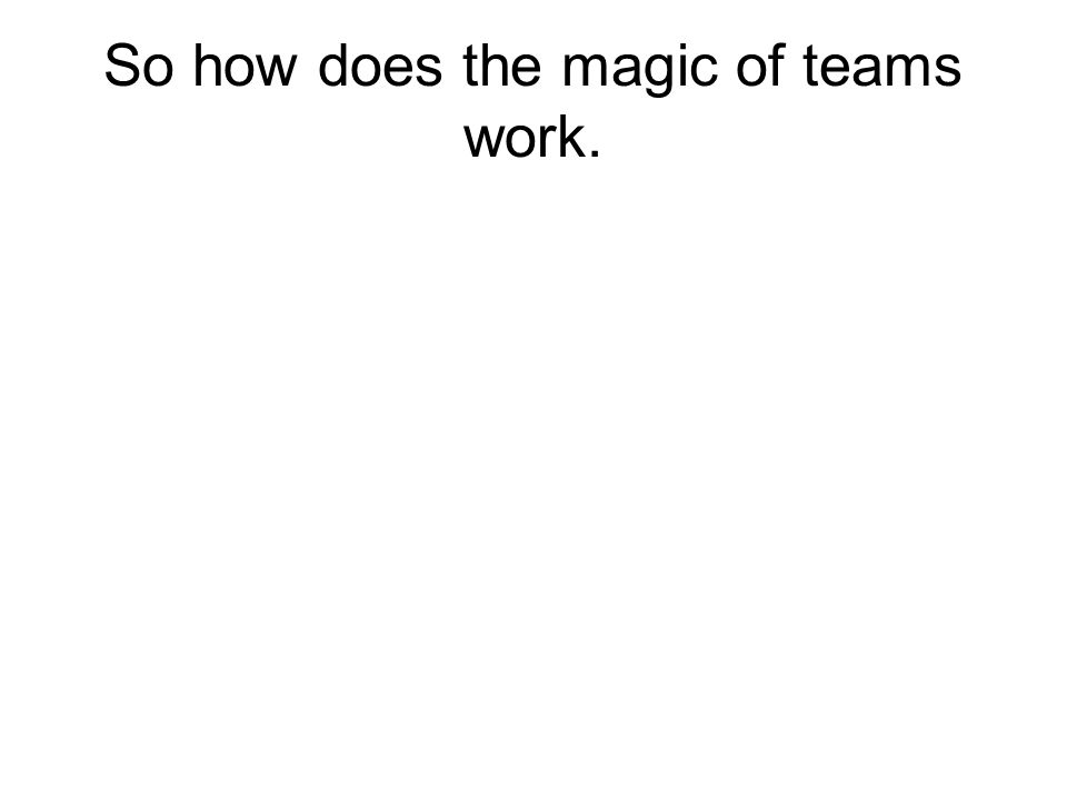 So how does the magic of teams work.