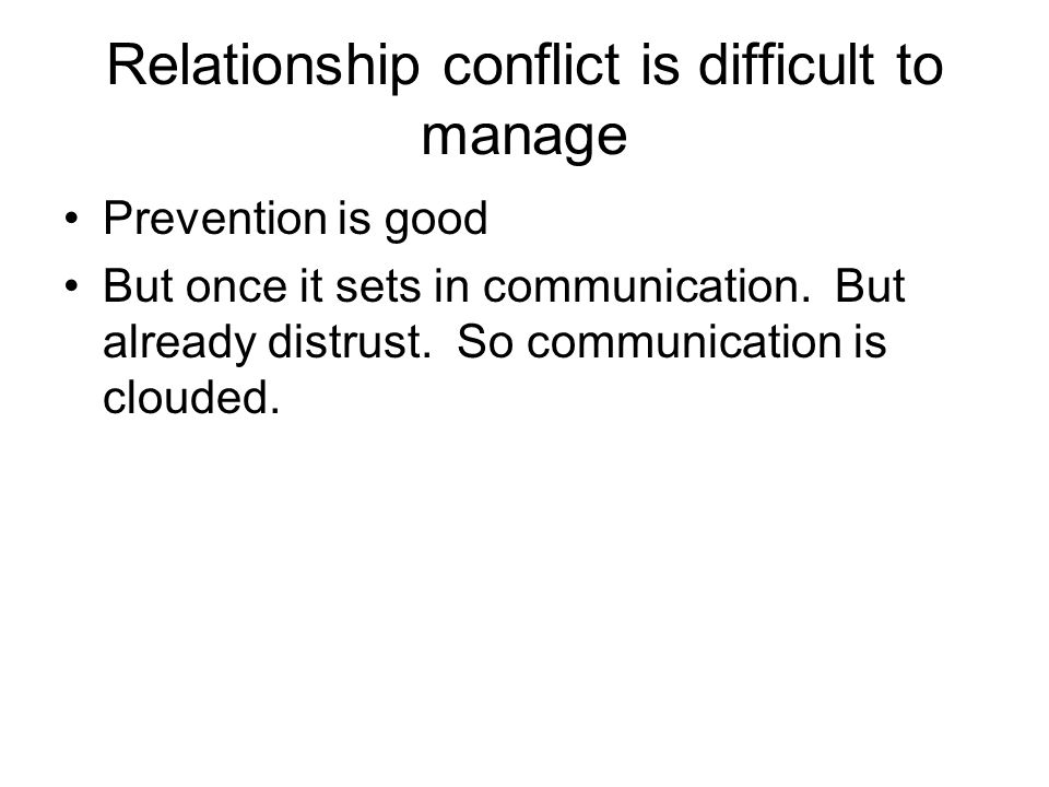 Relationship conflict is difficult to manage Prevention is good But once it sets in communication.