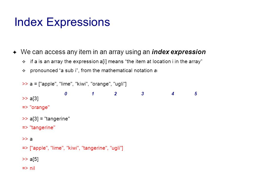 Index Expressions ✦ We can access any item in an array using an index expression ❖ if a is an array the expression a[i] means the item at location i in the array ❖ pronounced a sub i , from the mathematical notation a i >> a = [ apple , lime , kiwi , orange , ugli ] >> a[3] => orange >> a[3] = tangerine => tangerine >> a => [ apple , lime , kiwi , tangerine , ugli ] >> a[5] => nil 012345