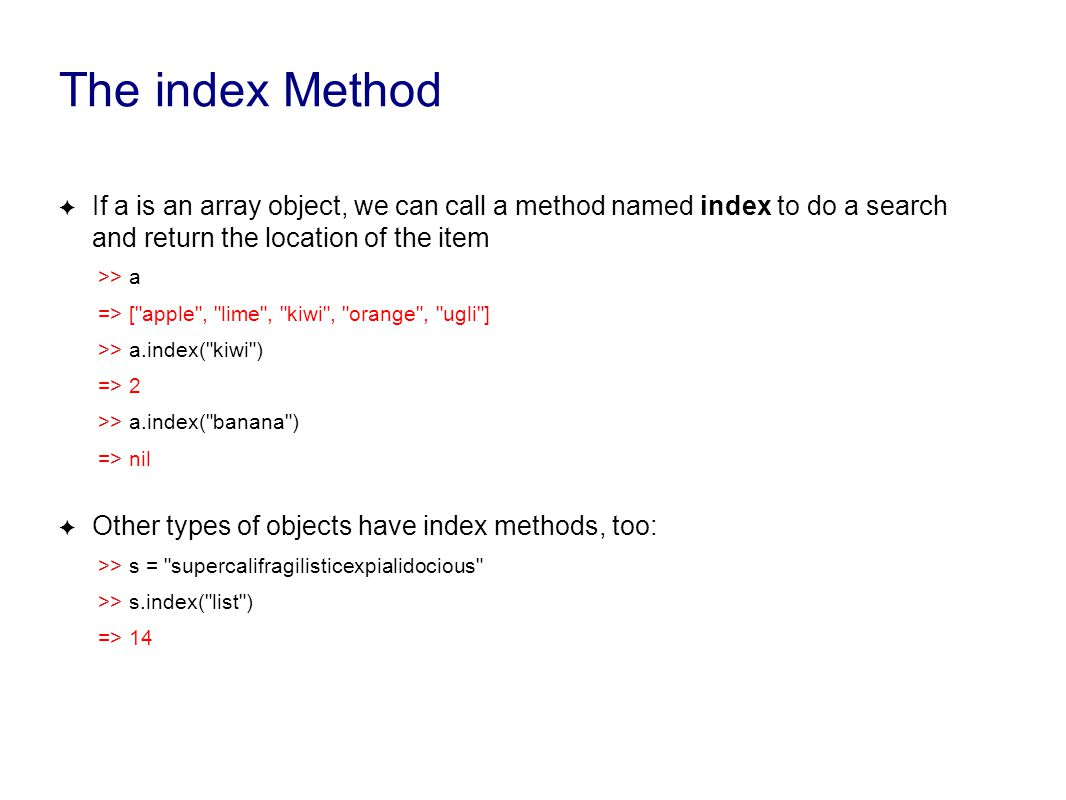 The index Method ✦ If a is an array object, we can call a method named index to do a search and return the location of the item >> a => [ apple , lime , kiwi , orange , ugli ] >> a.index( kiwi ) => 2 >> a.index( banana ) => nil ✦ Other types of objects have index methods, too: >> s = supercalifragilisticexpialidocious >> s.index( list ) => 14