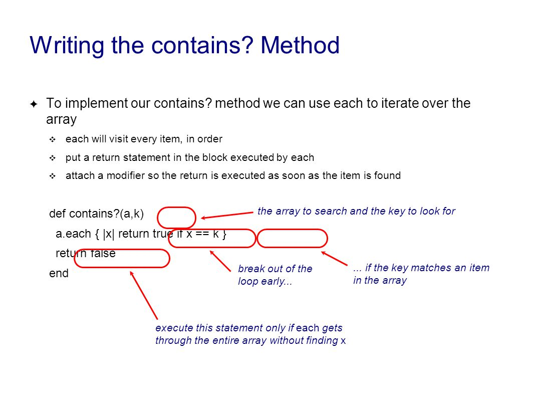 Writing the contains? Method ✦ To implement our contains? method we can use each to iterate over the array ❖ each will visit every item, in order ❖ pu