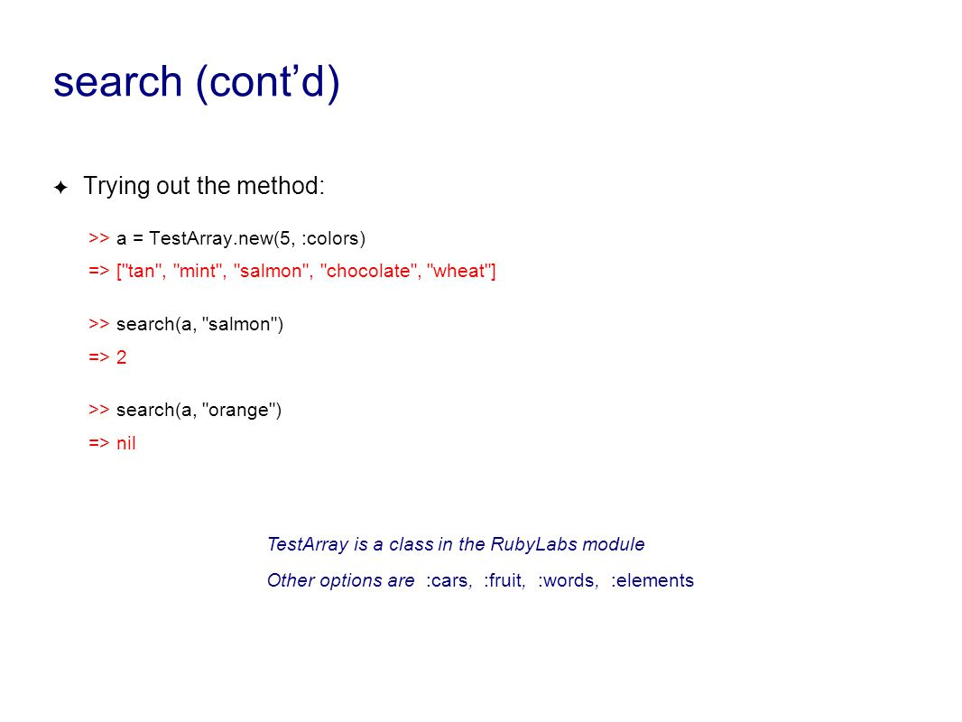 search (cont'd) ✦ Trying out the method: >> a = TestArray.new(5, :colors) => [