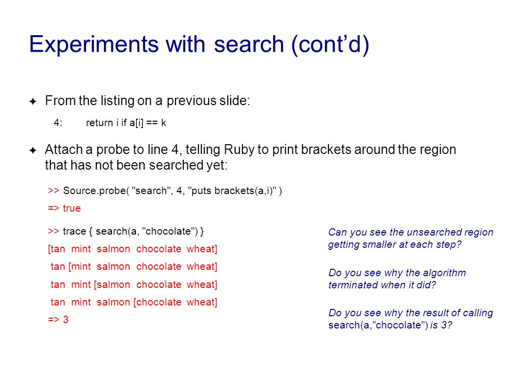 Experiments with search (cont'd) ✦ From the listing on a previous slide: 4: return i if a[i] == k ✦ Attach a probe to line 4, telling Ruby to print br
