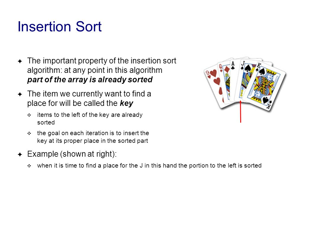Insertion Sort ✦ The important property of the insertion sort algorithm: at any point in this algorithm part of the array is already sorted ✦ The item