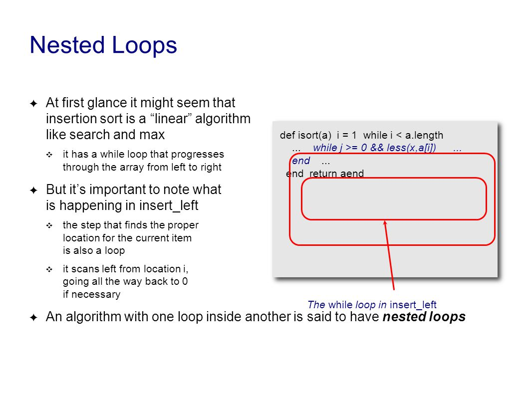 Nested Loops ✦ At first glance it might seem that insertion sort is a linear algorithm like search and max ❖ it has a while loop that progresses through the array from left to right ✦ But it's important to note what is happening in insert_left ❖ the step that finds the proper location for the current item is also a loop ❖ it scans left from location i, going all the way back to 0 if necessary ✦ An algorithm with one loop inside another is said to have nested loops def isort(a) i = 1 while i = 0 && less(x,a[i])...