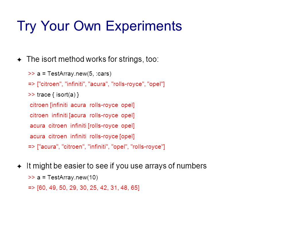 Try Your Own Experiments ✦ The isort method works for strings, too: >> a = TestArray.new(5, :cars) => [
