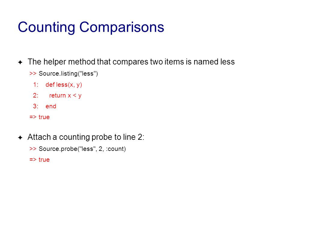 Counting Comparisons ✦ The helper method that compares two items is named less >> Source.listing( less ) 1: def less(x, y) 2: return x < y 3: end => true ✦ Attach a counting probe to line 2: >> Source.probe( less , 2, :count) => true