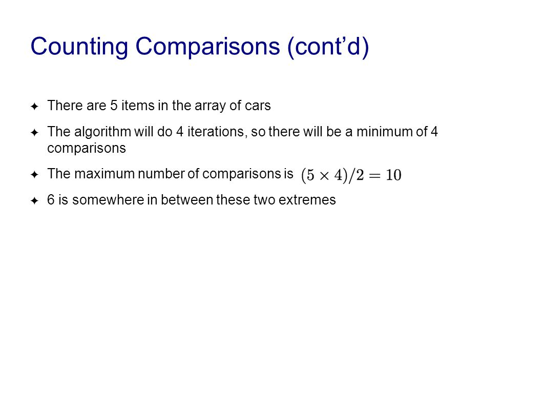 Counting Comparisons (cont'd) ✦ There are 5 items in the array of cars ✦ The algorithm will do 4 iterations, so there will be a minimum of 4 compariso