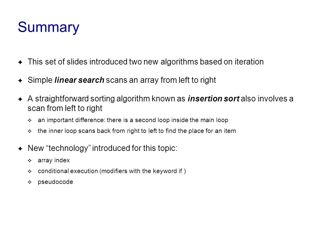 Summary ✦ This set of slides introduced two new algorithms based on iteration ✦ Simple linear search scans an array from left to right ✦ A straightforward sorting algorithm known as insertion sort also involves a scan from left to right ❖ an important difference: there is a second loop inside the main loop ❖ the inner loop scans back from right to left to find the place for an item ✦ New technology introduced for this topic: ❖ array index ❖ conditional execution (modifiers with the keyword if ) ❖ pseudocode