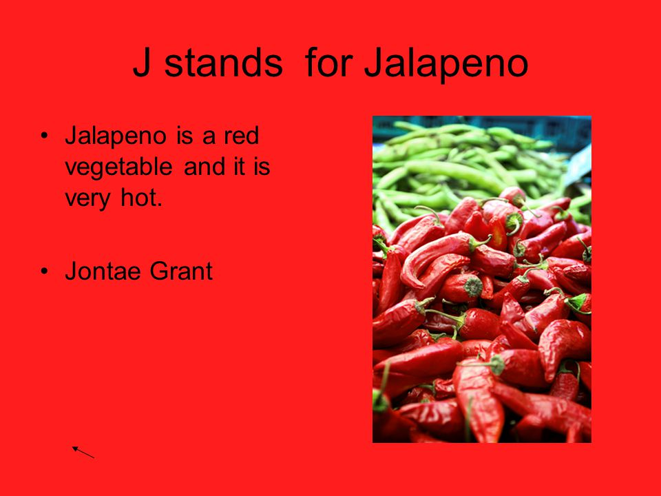 J stands for Jalapeno Jalapeno is a red vegetable and it is very hot. Jontae Grant