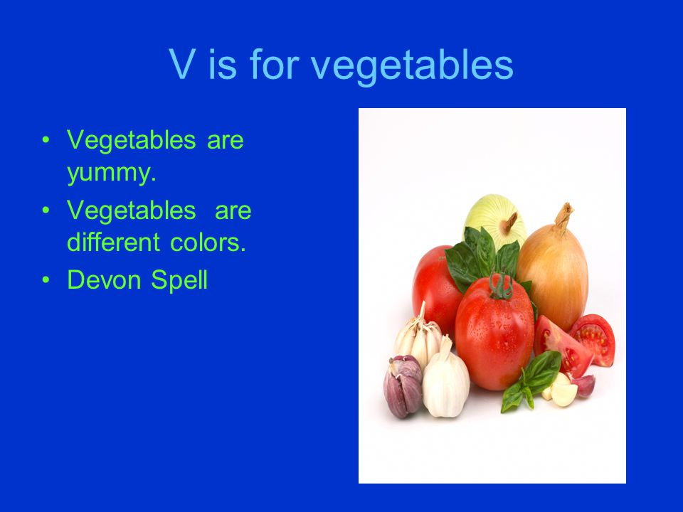 V is for vegetables Vegetables are yummy. Vegetables are different colors. Devon Spell