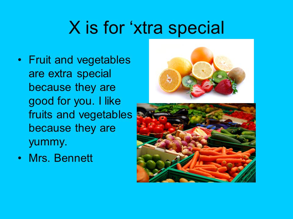 X is for 'xtra special Fruit and vegetables are extra special because they are good for you. I like fruits and vegetables because they are yummy. Mrs.