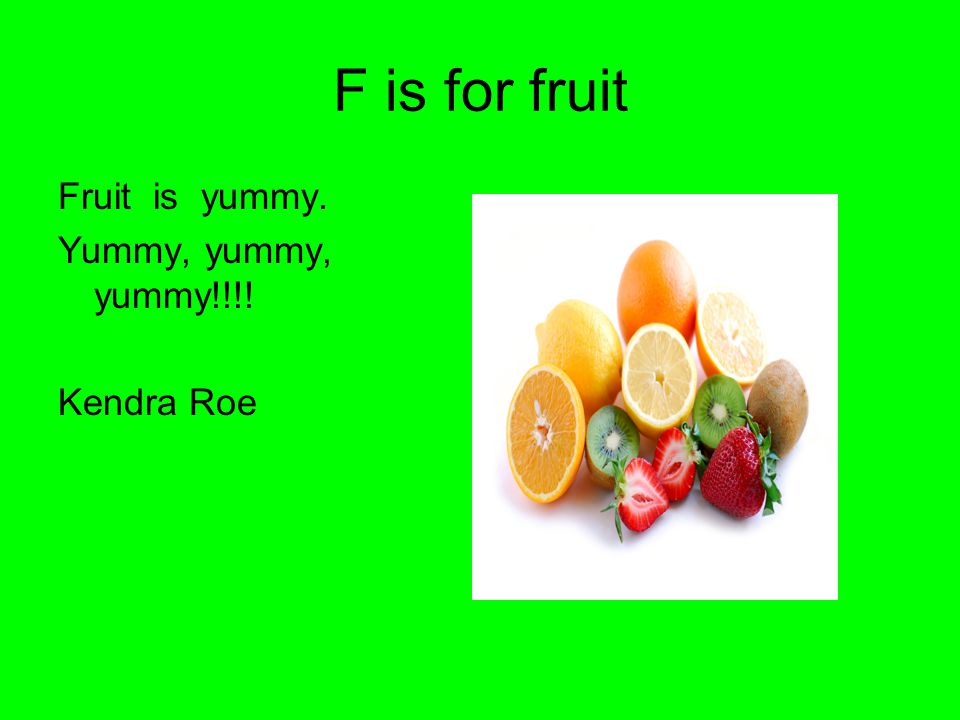 F is for fruit Fruit is yummy. Yummy, yummy, yummy!!!! Kendra Roe