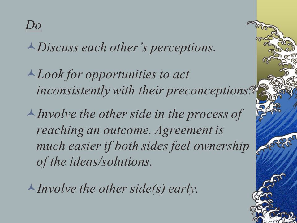 Do Discuss each other's perceptions. Look for opportunities to act inconsistently with their preconceptions. Involve the other side in the process of