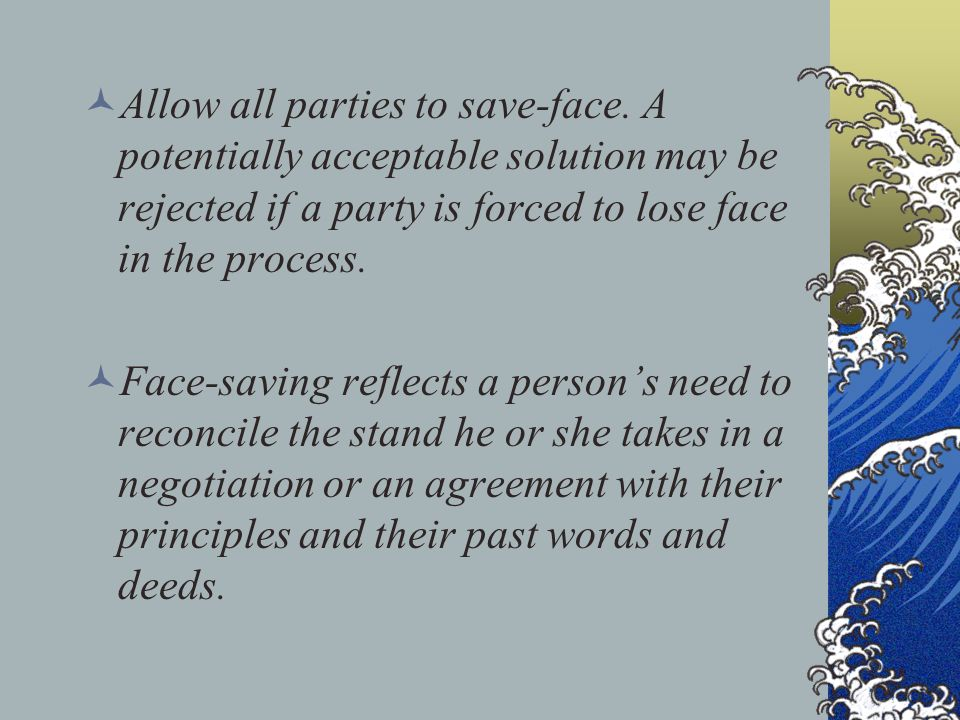 Allow all parties to save-face. A potentially acceptable solution may be rejected if a party is forced to lose face in the process. Face-saving reflec