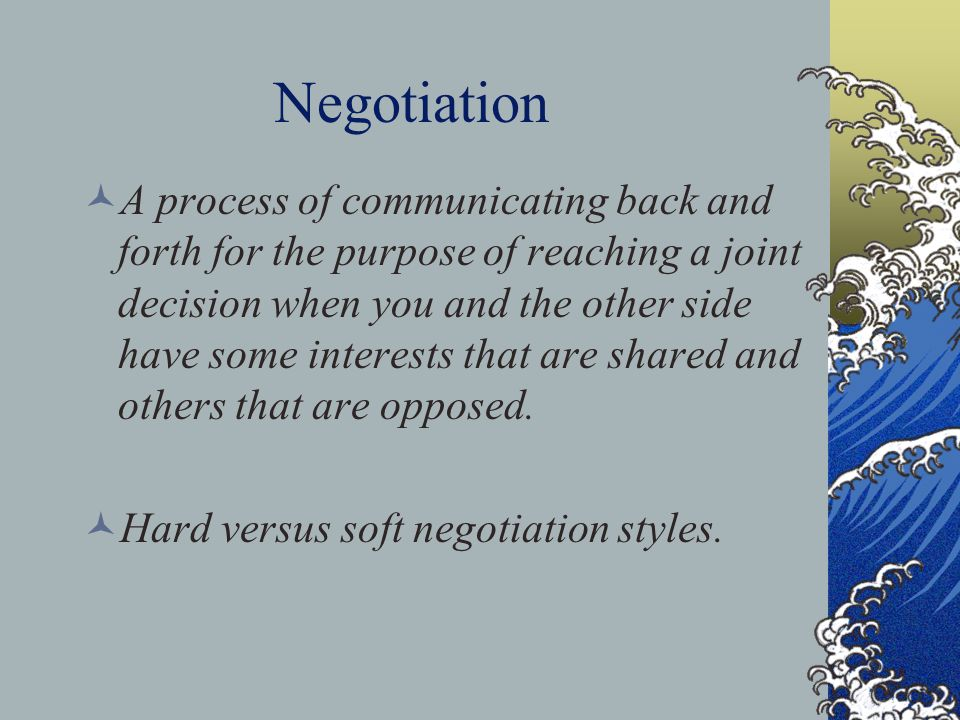 Negotiation A process of communicating back and forth for the purpose of reaching a joint decision when you and the other side have some interests tha