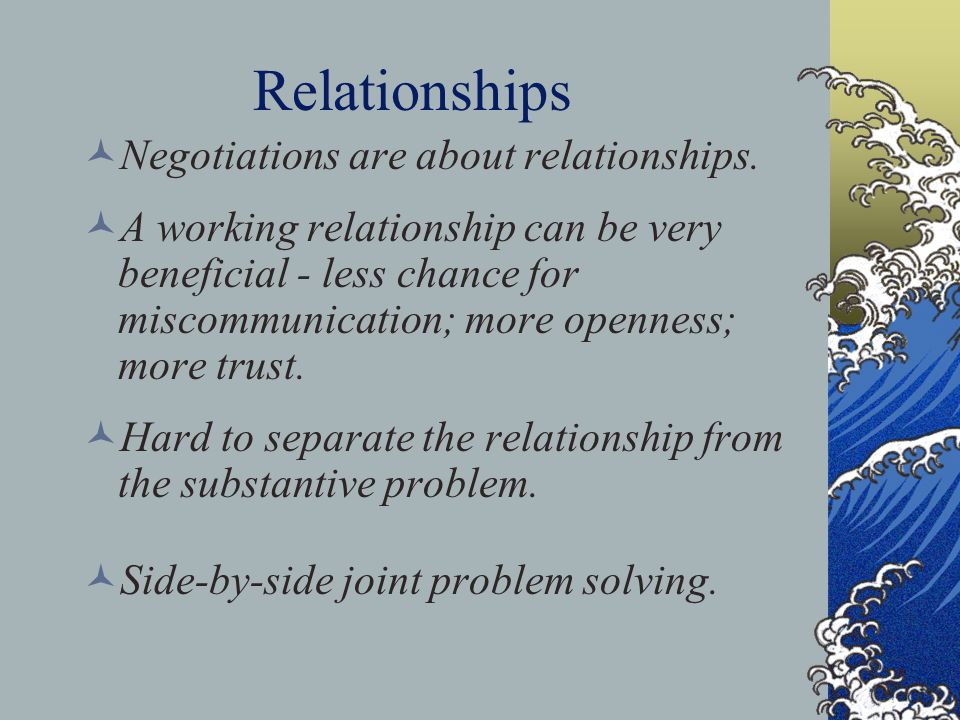 Relationships Negotiations are about relationships. A working relationship can be very beneficial - less chance for miscommunication; more openness; m