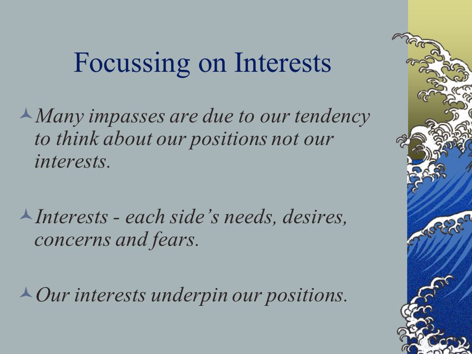 Focussing on Interests Many impasses are due to our tendency to think about our positions not our interests. Interests - each side's needs, desires, c