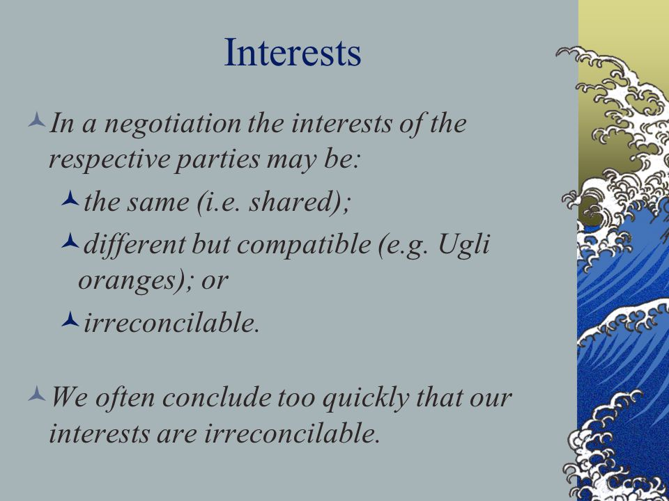 Interests In a negotiation the interests of the respective parties may be: the same (i.e. shared); different but compatible (e.g. Ugli oranges); or ir