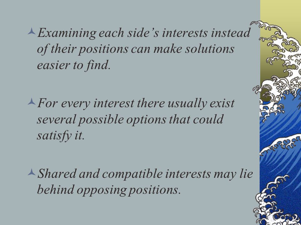 Examining each side's interests instead of their positions can make solutions easier to find. For every interest there usually exist several possible
