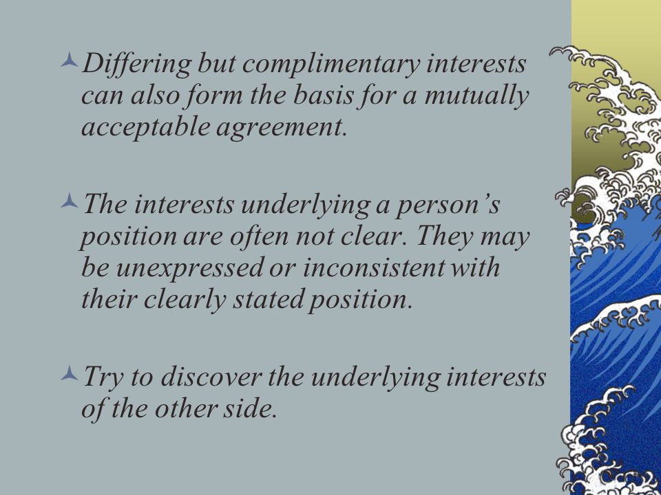 Differing but complimentary interests can also form the basis for a mutually acceptable agreement. The interests underlying a person's position are of