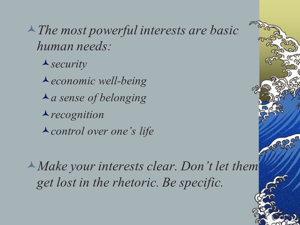 The most powerful interests are basic human needs: security economic well-being a sense of belonging recognition control over one's life Make your int
