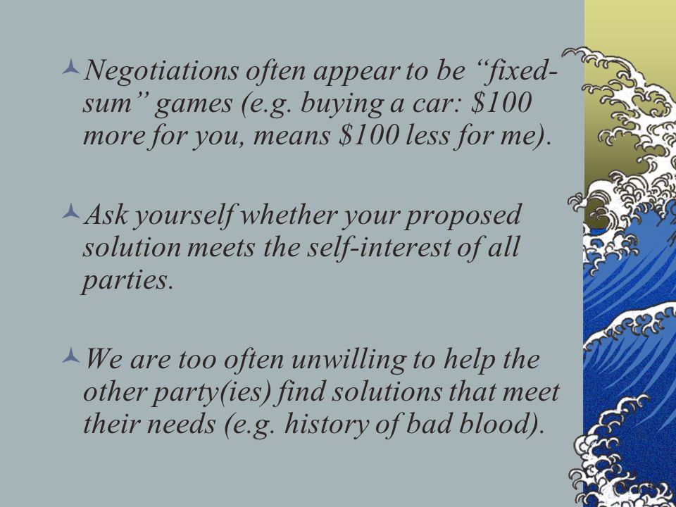 "Negotiations often appear to be ""fixed- sum"" games (e.g. buying a car: $100 more for you, means $100 less for me). Ask yourself whether your proposed"