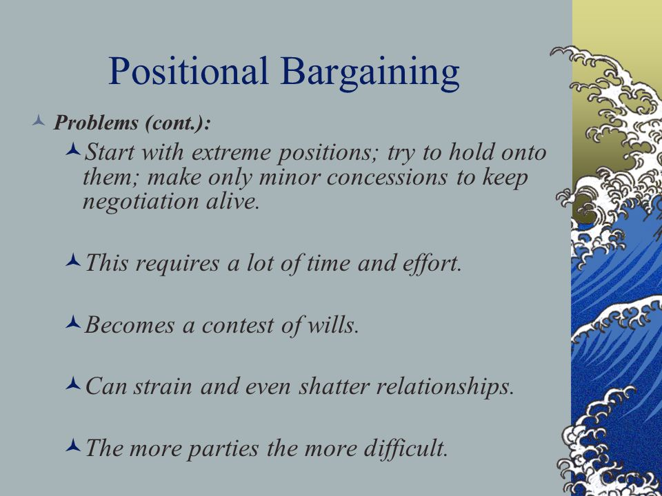Positional Bargaining Problems (cont.): Start with extreme positions; try to hold onto them; make only minor concessions to keep negotiation alive. Th