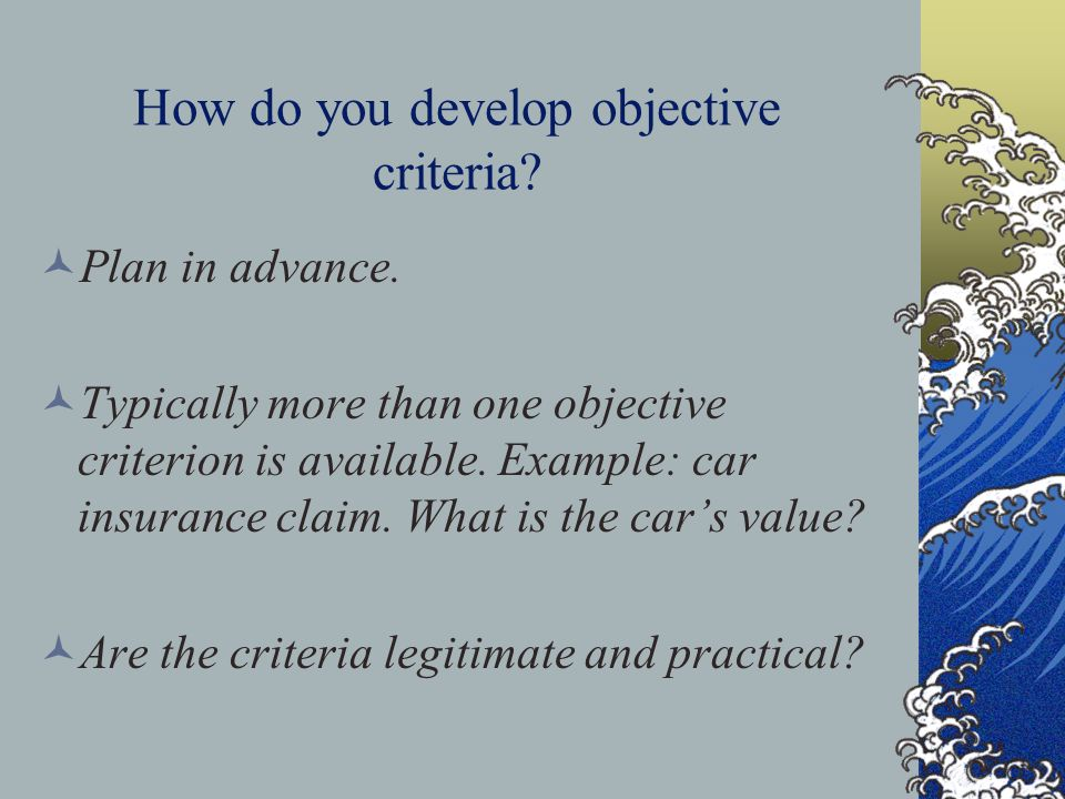 How do you develop objective criteria? Plan in advance. Typically more than one objective criterion is available. Example: car insurance claim. What i