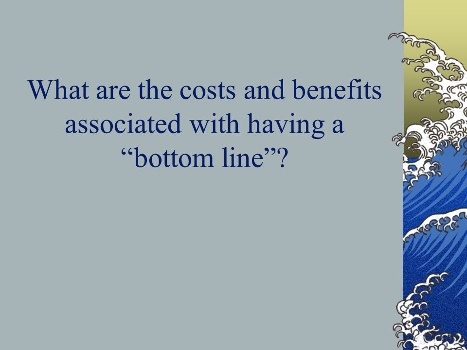 "What are the costs and benefits associated with having a ""bottom line""?"