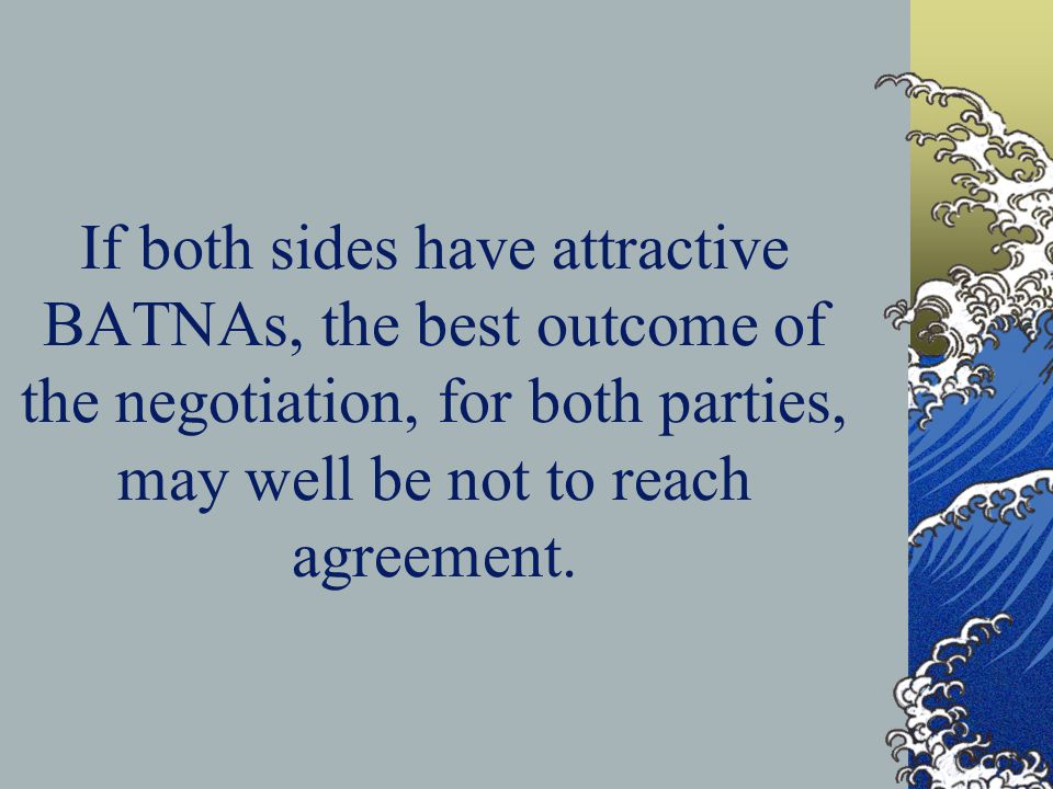 If both sides have attractive BATNAs, the best outcome of the negotiation, for both parties, may well be not to reach agreement.