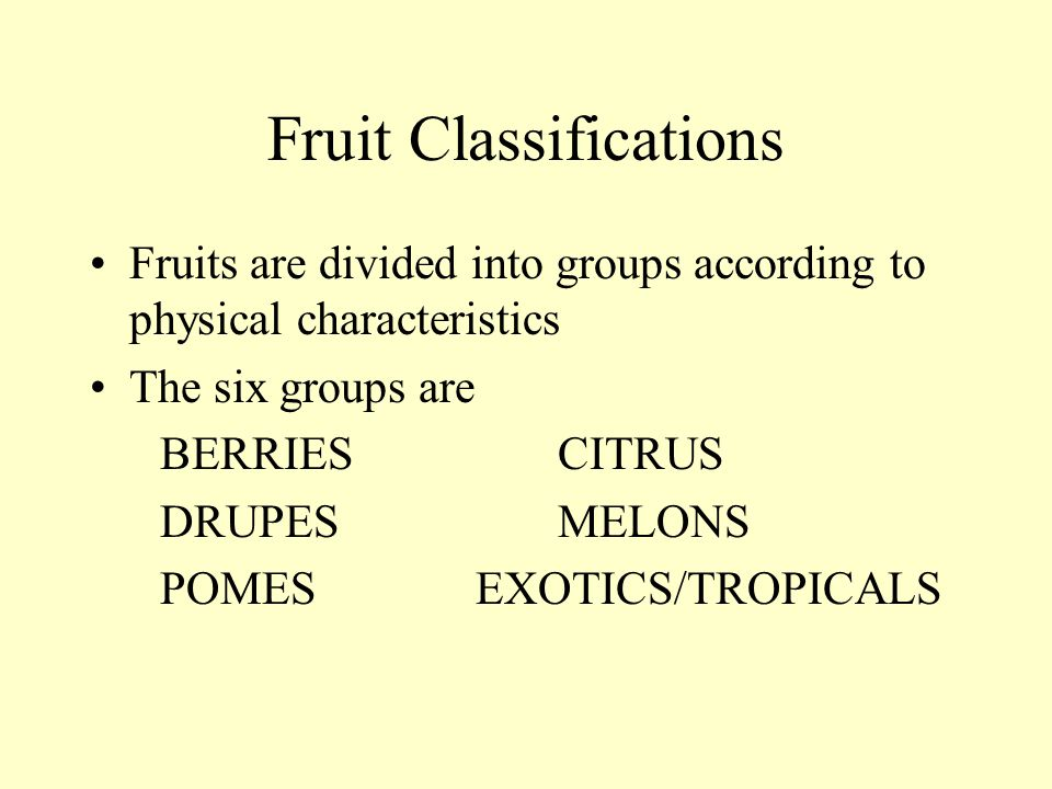Fruit Classifications Fruits are divided into groups according to physical characteristics The six groups are BERRIES CITRUS DRUPES MELONS POMES EXOTI