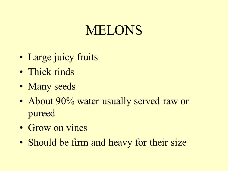 MELONS Large juicy fruits Thick rinds Many seeds About 90% water usually served raw or pureed Grow on vines Should be firm and heavy for their size