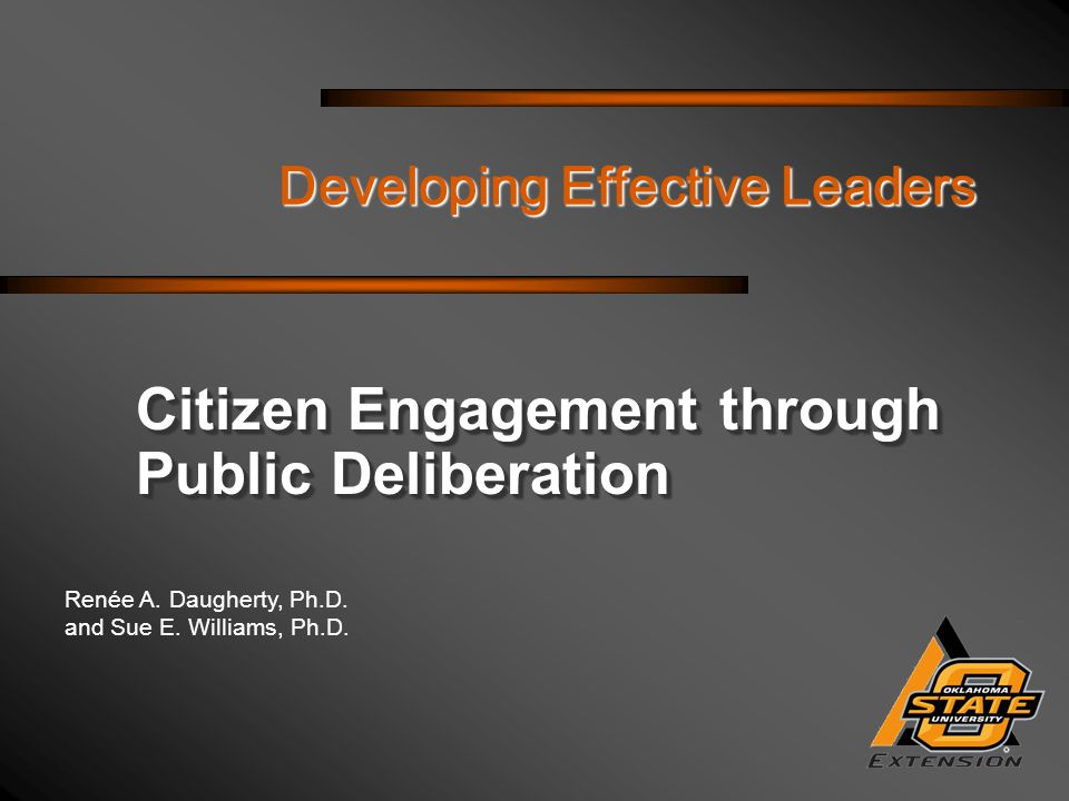 Renée A. Daugherty, Ph.D. and Sue E. Williams, Ph.D. Developing Effective Leaders Citizen Engagement through Public Deliberation