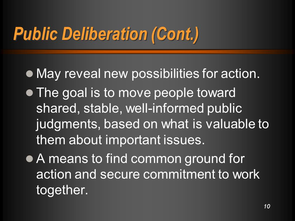 Public Deliberation (Cont.) May reveal new possibilities for action. The goal is to move people toward shared, stable, well-informed public judgments,