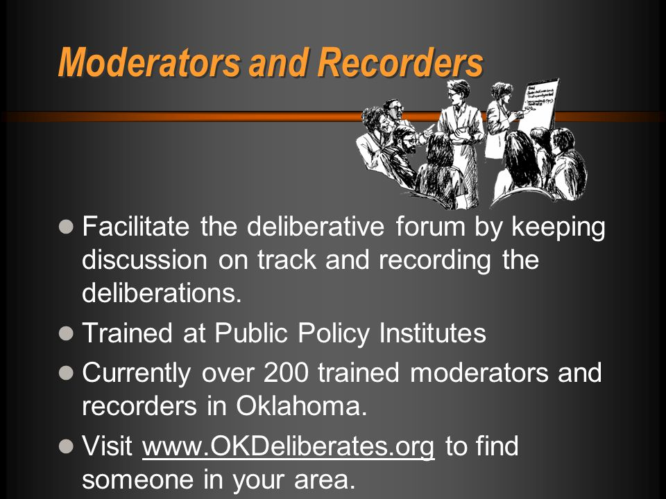 Moderators and Recorders Facilitate the deliberative forum by keeping discussion on track and recording the deliberations. Trained at Public Policy In