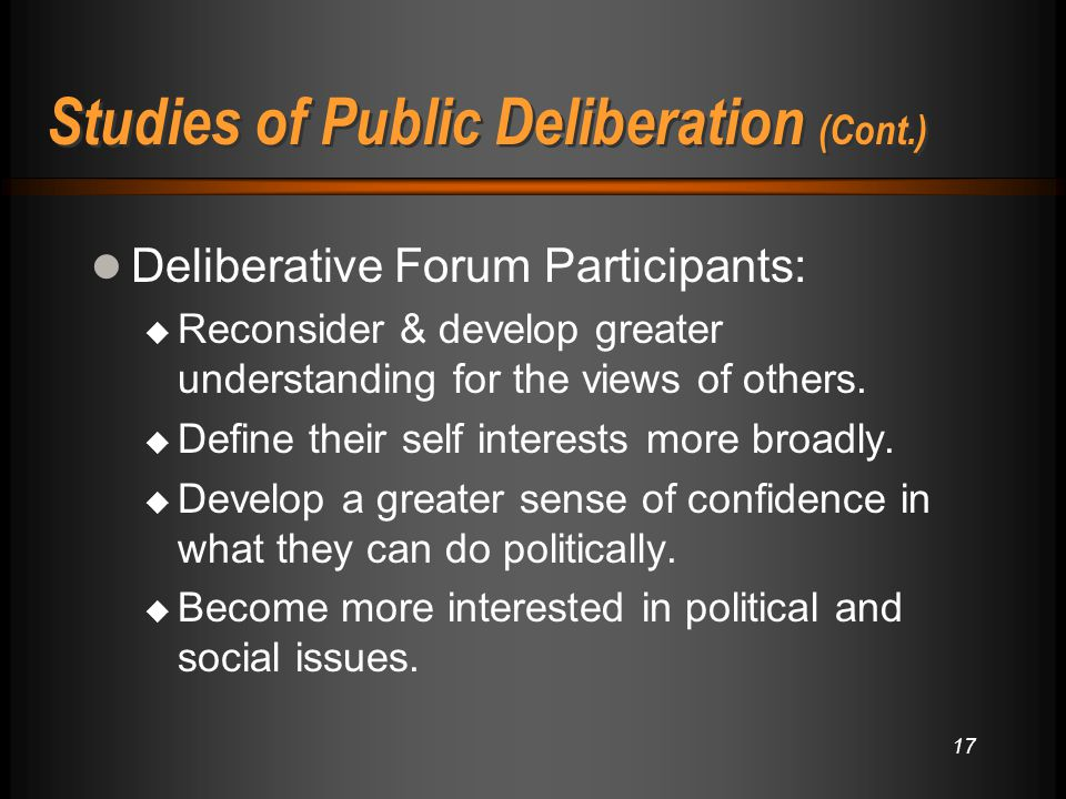 17 Studies of Public Deliberation (Cont.) Deliberative Forum Participants:  Reconsider & develop greater understanding for the views of others.  Def