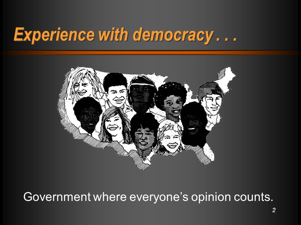 2 Experience with democracy... Government where everyone's opinion counts.