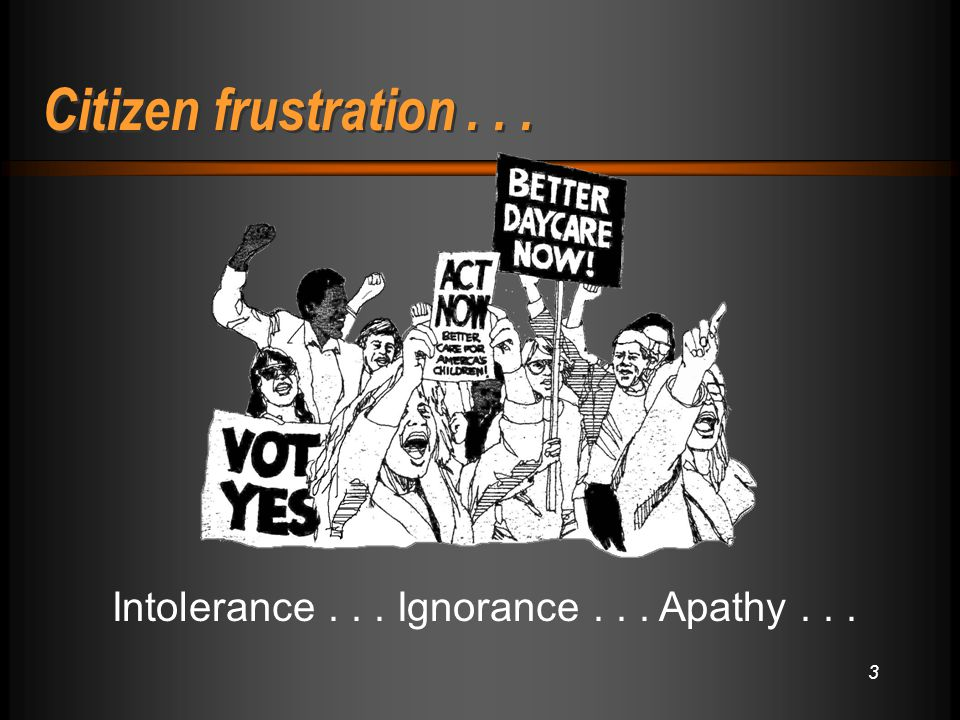 3 Intolerance... Ignorance... Apathy... Citizen frustration...