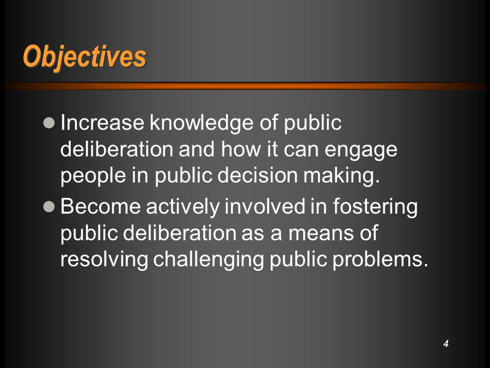 4 Objectives Increase knowledge of public deliberation and how it can engage people in public decision making. Become actively involved in fostering p