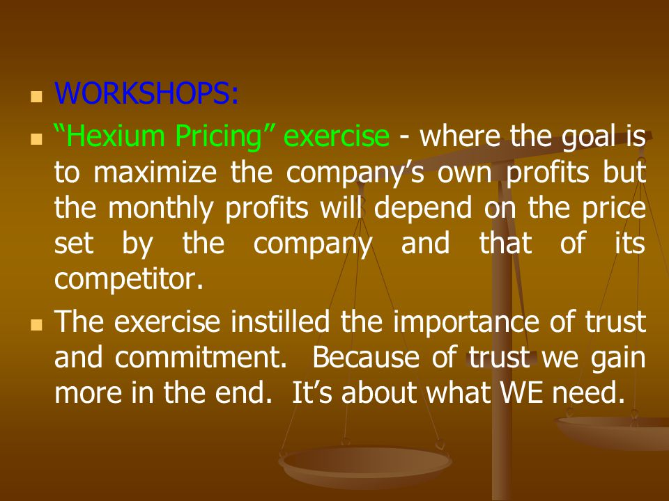WORKSHOPS: Hexium Pricing exercise - where the goal is to maximize the company's own profits but the monthly profits will depend on the price set by the company and that of its competitor.