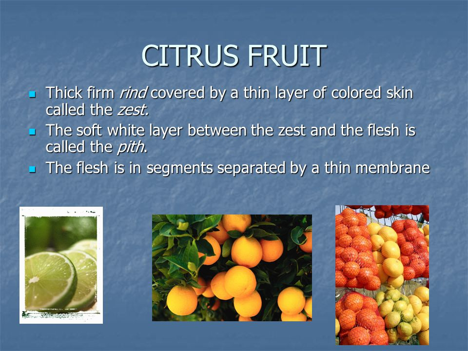 CITRUS FRUIT Thick firm rind covered by a thin layer of colored skin called the zest. Thick firm rind covered by a thin layer of colored skin called t