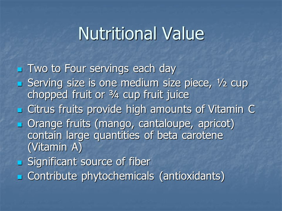Nutritional Value Two to Four servings each day Two to Four servings each day Serving size is one medium size piece, ½ cup chopped fruit or ¾ cup frui