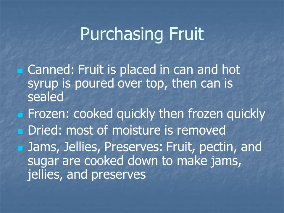 Purchasing Fruit Canned: Fruit is placed in can and hot syrup is poured over top, then can is sealed Frozen: cooked quickly then frozen quickly Dried:
