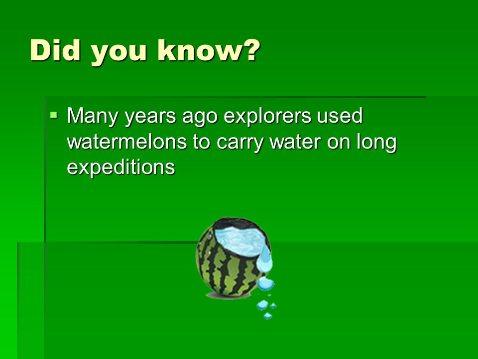 Did you know?  Many years ago explorers used watermelons to carry water on long expeditions