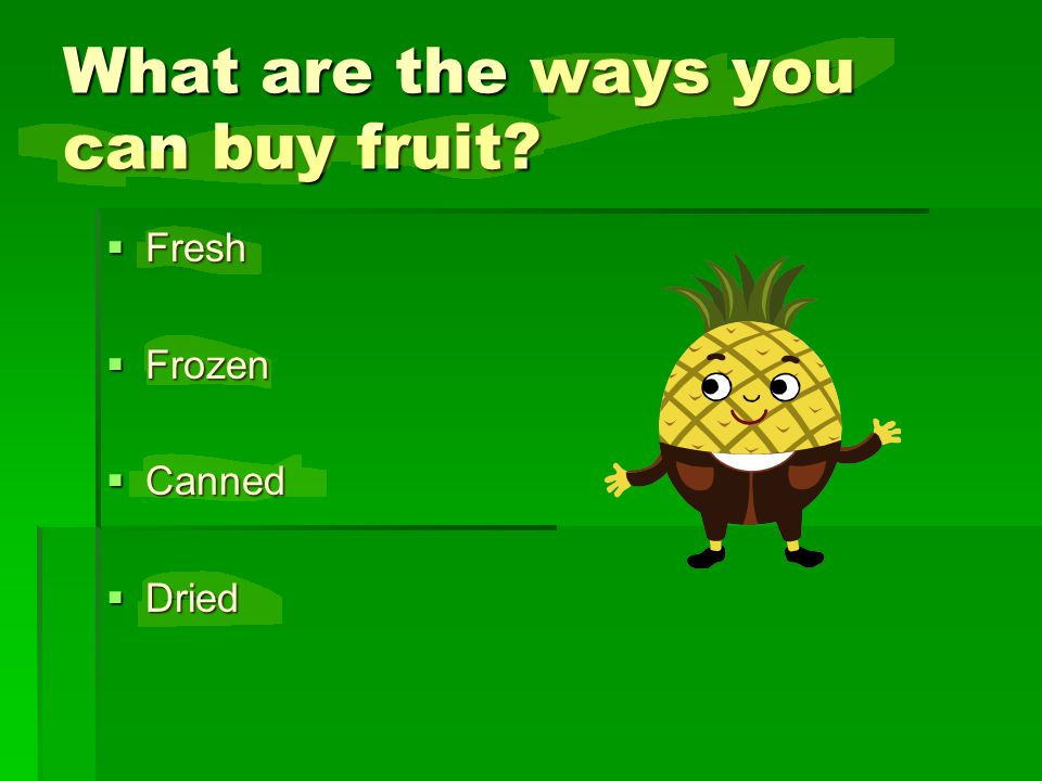 What are the ways you can buy fruit? FFFFresh FFFFrozen CCCCanned DDDDried