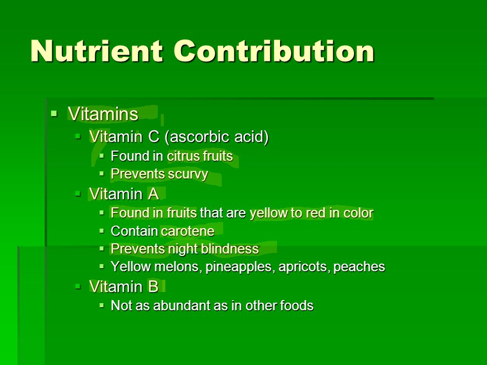 Nutrient Contribution  Vitamins  Vitamin C (ascorbic acid)  Found in citrus fruits  Prevents scurvy  Vitamin A  Found in fruits that are yellow to red in color  Contain carotene  Prevents night blindness  Yellow melons, pineapples, apricots, peaches  Vitamin B  Not as abundant as in other foods
